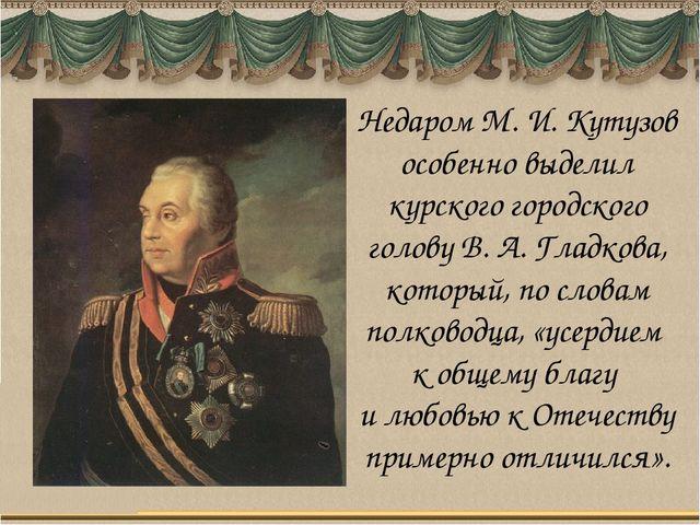 Недаром М. И. Кутузов особенно выделил курского городского голову В. А. Гладк...