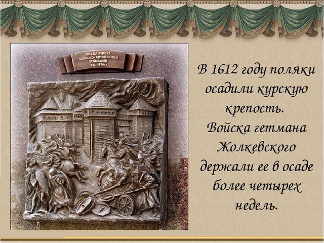 В 1612 году поляки осадили курскую крепость. Войска гетмана Жолкевского держа...