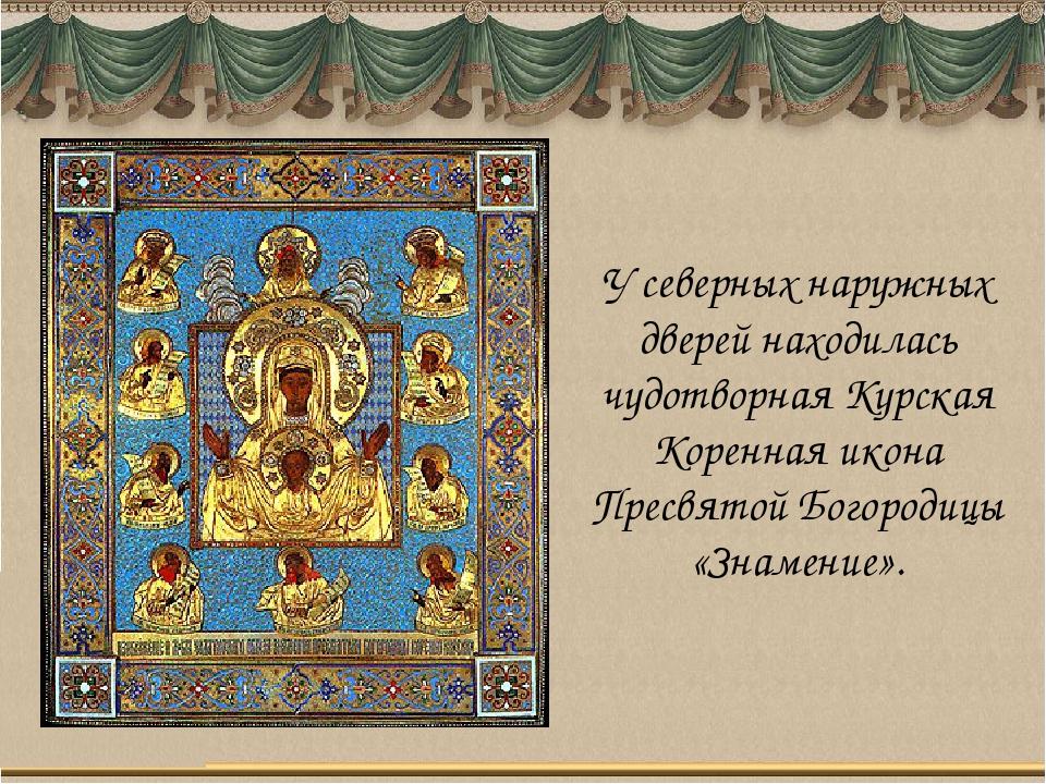 У северных наружных дверей находилась чудотворная Курская Коренная икона Прес...