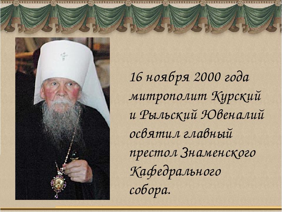 16 ноября 2000 года митрополит Курский и Рыльский Ювеналий освятил главный пр...
