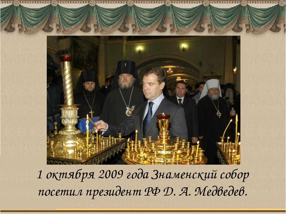 1 октября 2009 года Знаменский собор посетил президент РФ Д. А. Медведев.