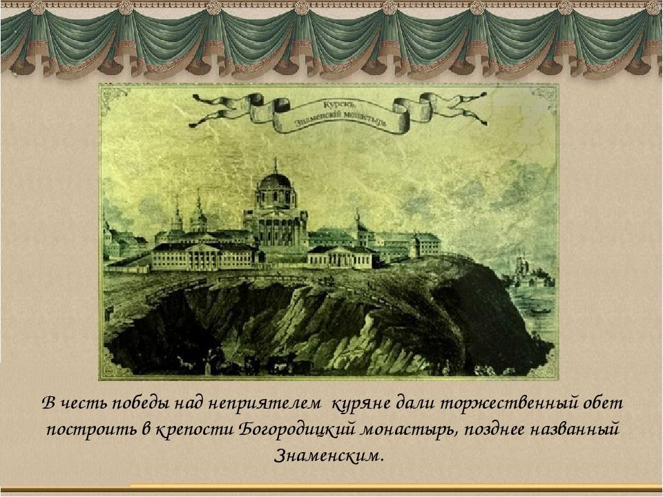 В честь победы над неприятелем куряне дали торжественный обет построить в кре...