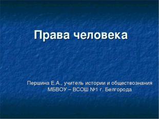 Права человека Першина Е.А., учитель истории и обществознания МБВОУ – ВСОШ №1