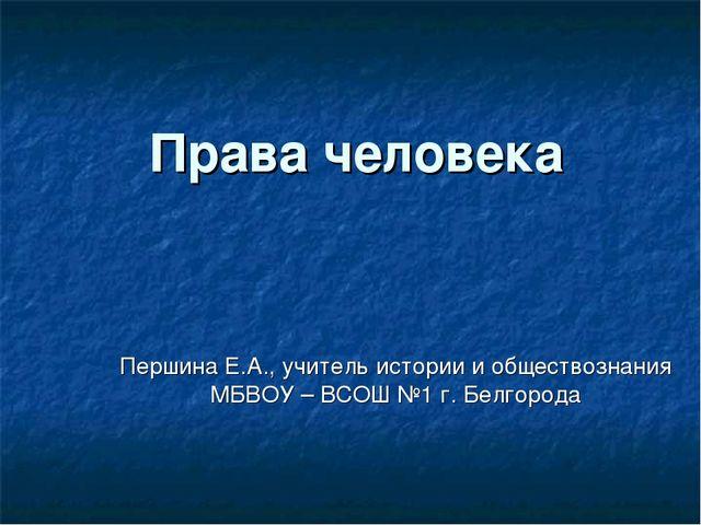 Права человека Першина Е.А., учитель истории и обществознания МБВОУ – ВСОШ №1...