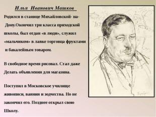 Илья Иванович Машков Родился в станице Михайловской- на- Дону.Окончил три кла