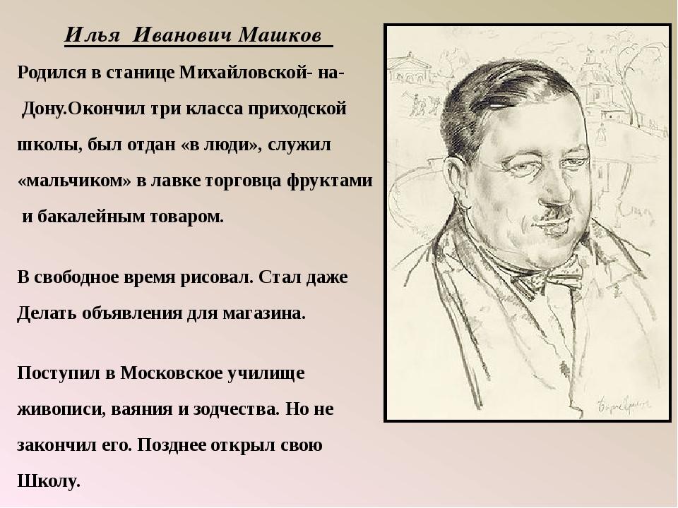 Илья Иванович Машков Родился в станице Михайловской- на- Дону.Окончил три кла...