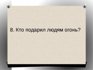 8. Кто подарил людям огонь?