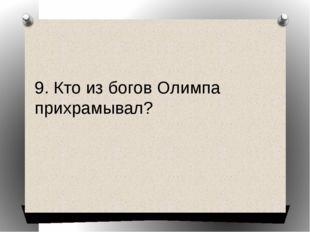 9. Кто из богов Олимпа прихрамывал?