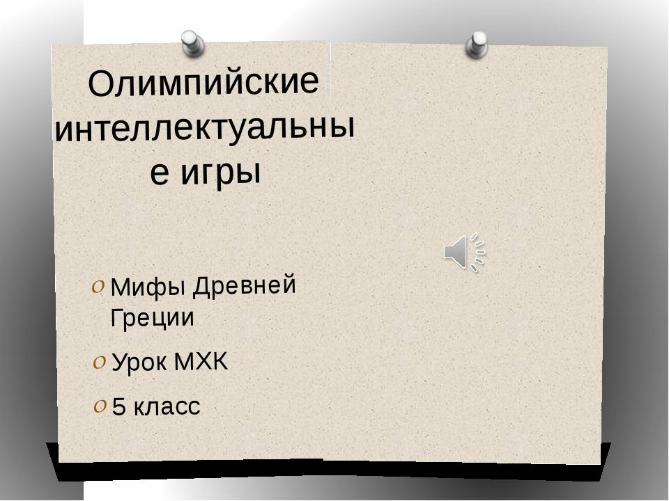 Олимпийские интеллектуальные игры Мифы Древней Греции Урок МХК 5 класс