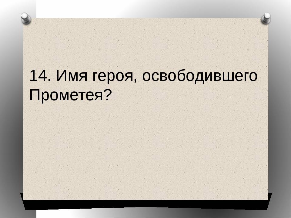 14. Имя героя, освободившего Прометея?
