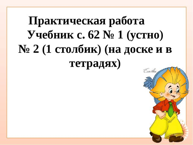 Учебник с. 62 № 1 (устно) № 2 (1 столбик) (на доске и в тетрадях) Практическ...