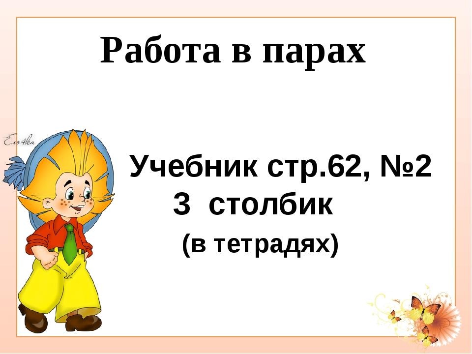 Работа в парах Учебник стр.62, №2 3 столбик (в тетрадях)
