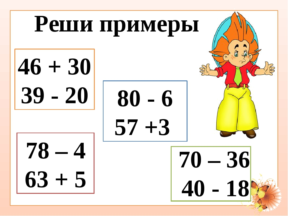 Реши примеры 46 + 30 39 - 20 80 - 6 57 +3 78 – 4 63 + 5 70 – 36 40 - 18