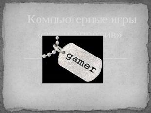 Компьютерные игры «за» и «против»