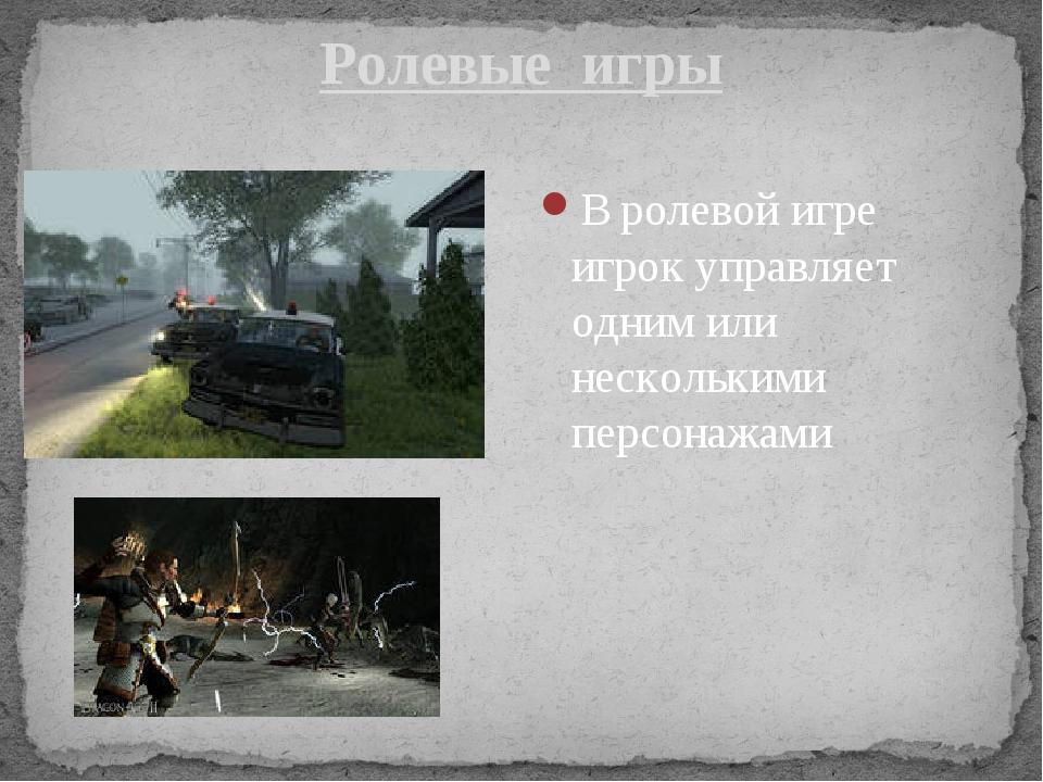 Ролевые  игры В ролевой игре игрок управляет одним или несколькими персонажами