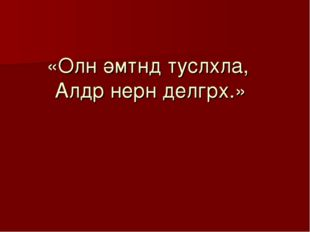 «Олн әмтнд туслхла, Алдр нерн делгрх.»