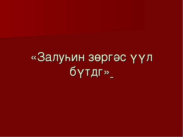 «Залуһин зөргәс үүл бүтдг»