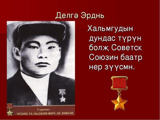 Делгә Эрднь Хальмгудын дундас түрүн болҗ Советск Союзин баатр нер зүүсмн.