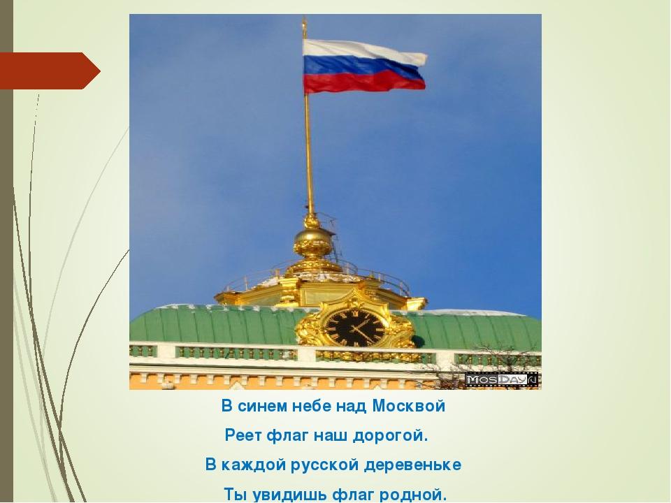 В синем небе над Москвой   Реет флаг наш дорогой.      В каждой русской дер...