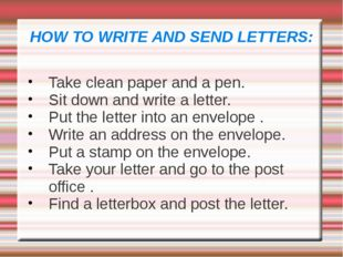 HOW TO WRITE AND SEND LETTERS: Take clean paper and a pen. Sit down and write