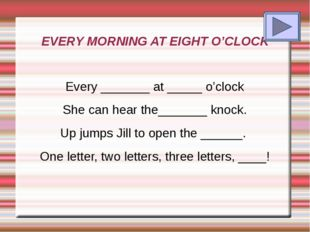 EVERY MORNING AT EIGHT O'CLOCK Every _______ at _____ o'clock She can hear th