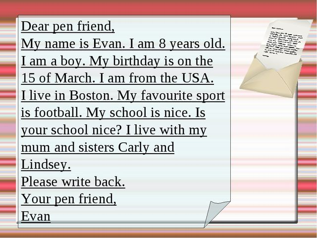 Dear pen friend, My name is Evan. I am 8 years old. I am a boy. My birthday i...