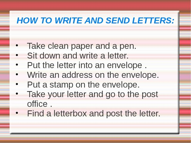 HOW TO WRITE AND SEND LETTERS: Take clean paper and a pen. Sit down and write...