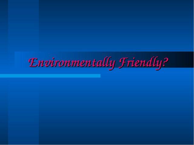 Environmentally Friendly?