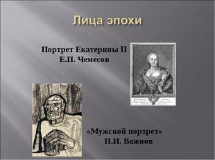 «Мужской портрет» П.И. Важнов Портрет Екатерины II Е.П. Чемесов