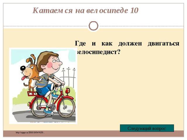 Катаемся на велосипеде 10 Где и как должен двигаться велосипедист? Следующий...