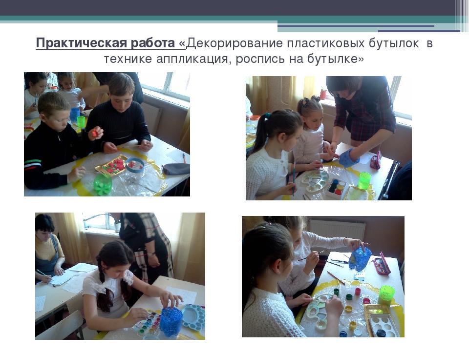 Практическая работа «Декорирование пластиковых бутылок в технике аппликация,...