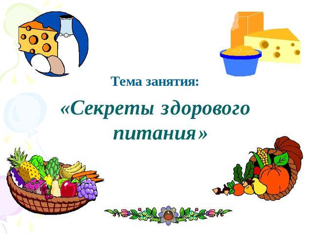 Тема занятия: «Секреты здорового питания»