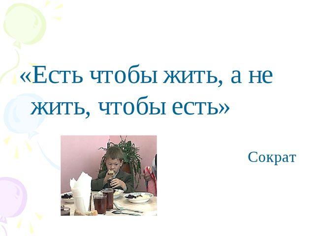 «Есть чтобы жить, а не жить, чтобы есть» Сократ