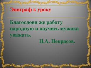 Эпиграф к уроку Благослови же работу народную и научись мужика уважать. Н.А.