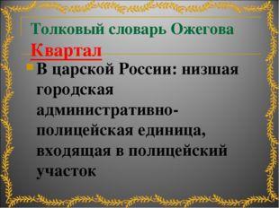 Толковый словарь Ожегова Квартал В царской России: низшая городская администр