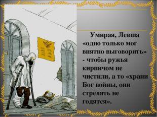 Умирая, Левша «одно только мог внятно выговорить» - чтобы ружья кирпичом не
