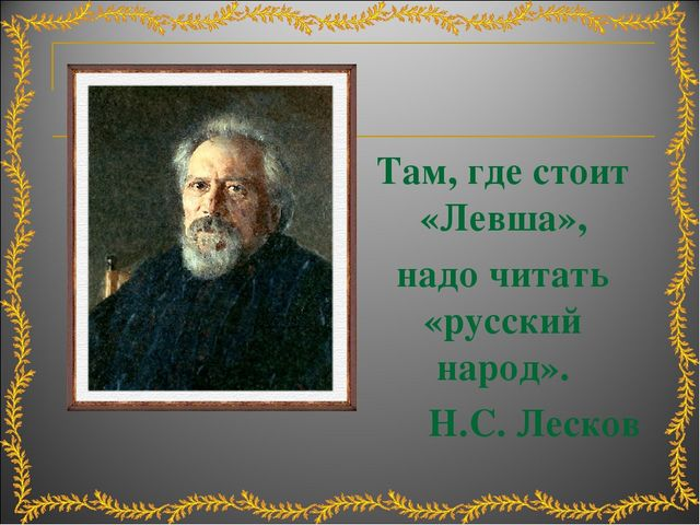 Там, где стоит «Левша», надо читать «русский народ». Н.С. Лесков
