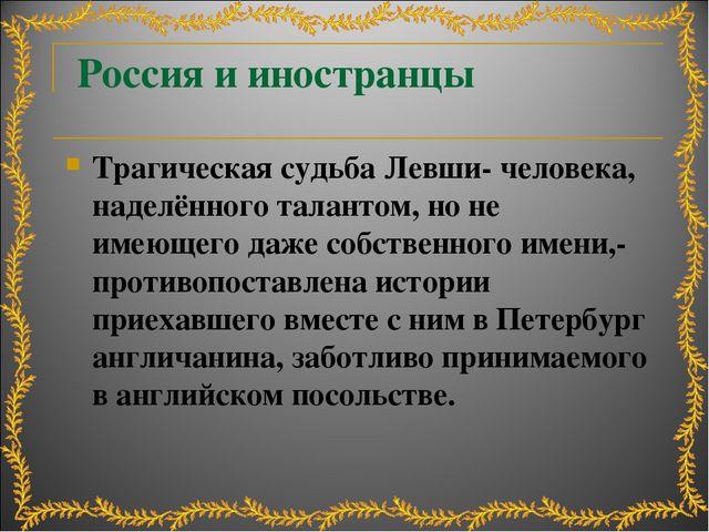 Россия и иностранцы Трагическая судьба Левши- человека, наделённого талантом,...