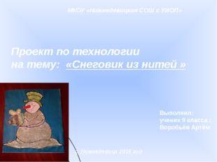 МКОУ «Нижнедевицкая СОШ с УИОП» Проект по технологии на тему: «Снеговик из н