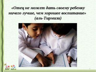 «Отец не может дать своему ребенку ничего лучше, чем хорошее воспитание» (аль