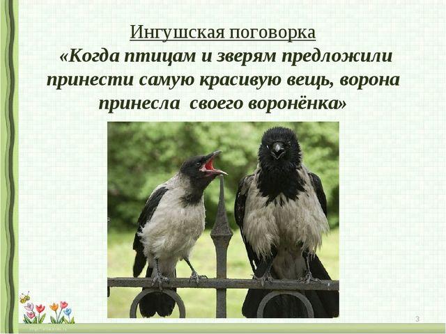 Ингушская поговорка «Когда птицам и зверям предложили принести самую красивую...