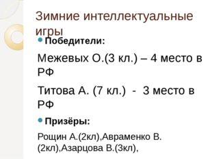 Зимние интеллектуальные игры Победители: Межевых О.(3 кл.) – 4 место в РФ Тит