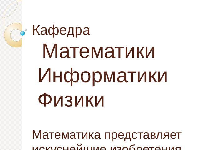Кафедра Математики Информатики Физики Математика представляет искуснейшие изо...