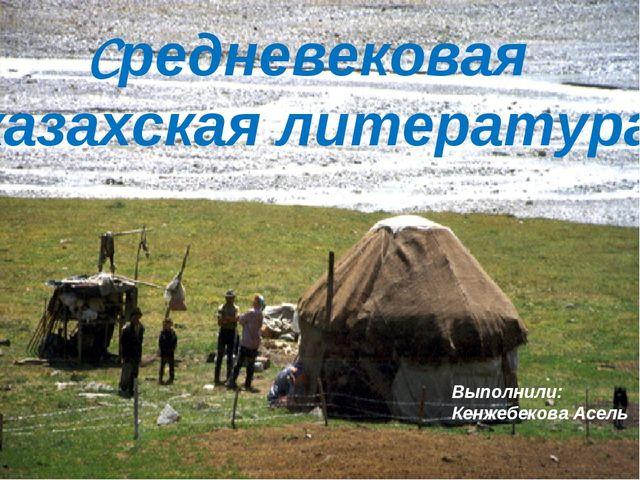 Cредневековая казахская литература Выполнили: Кенжебекова Асель