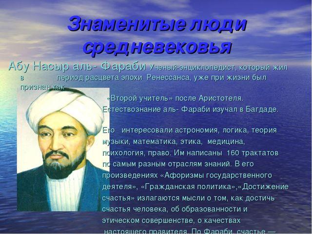 Знаменитые люди средневековья Абу Насыр аль- Фараби Ученый-энциклопедист, кот...