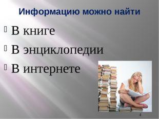 Информацию можно найти В книге В энциклопедии В интернете