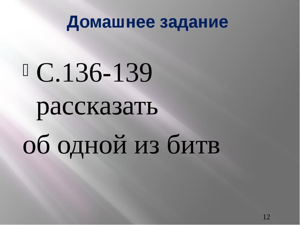 Домашнее задание С.136-139 рассказать об одной из битв