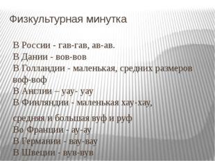 Физкультурная минутка В России - гав-гав, ав-ав. В Дании - вов-вов В Голланди
