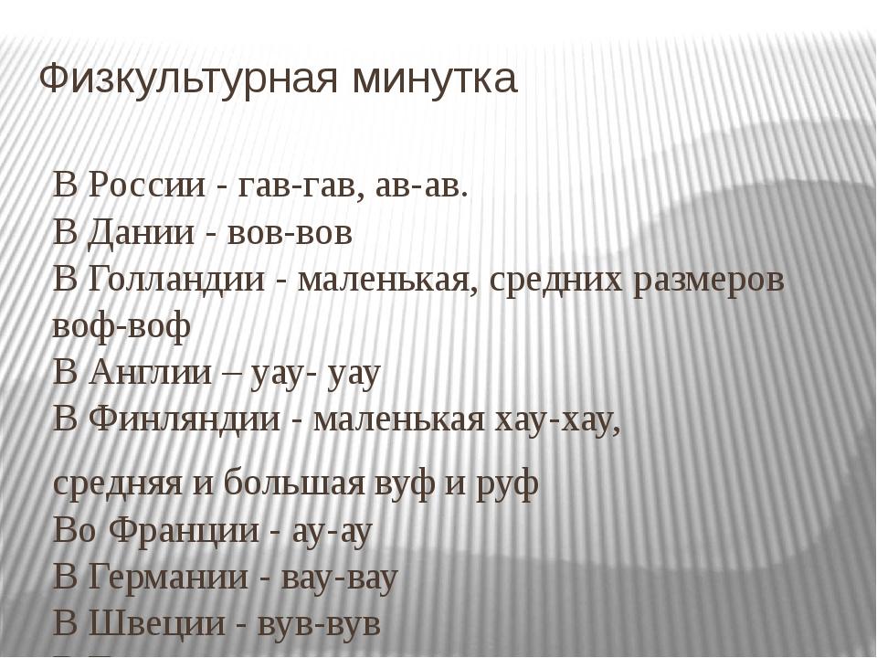 Физкультурная минутка В России - гав-гав, ав-ав. В Дании - вов-вов В Голланди...
