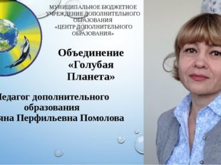 Объединение «Голубая Планета» Педагог дополнительного образования Татьяна Пер